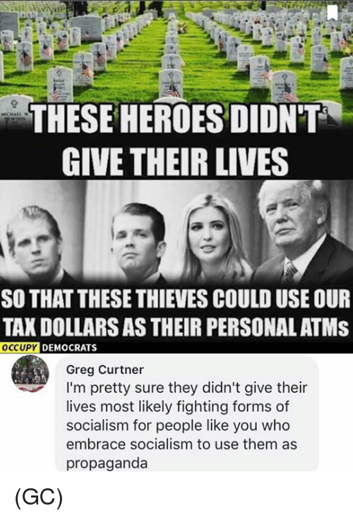 Memes, Propaganda, and Socialism: THESE HEROESDIDNT  GIVE THEIR LIVES  SO THAT THESE THIEVES COULD USE OUR  TAX DOLLARS AS THEIR PERSONAL ATMS  OCCUPY  DEMOCRATS  Greg Curtner  I'm pretty sure they didn't give their  lives most likely fighting forms of  socialism for people like you who  embrace socialism to use them as  propaganda (GC)