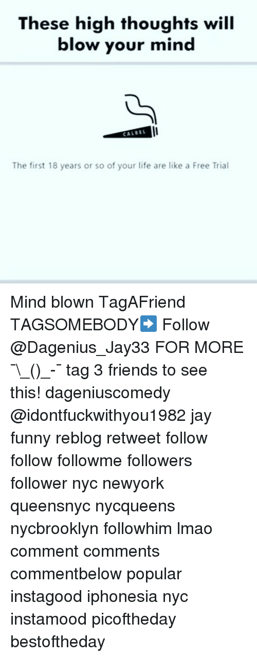Friends, Funny, and Jay: These high thoughts will  blow your mind  CALBE  The first 18 years or so of your life are like a Free Trial Mind blown TagAFriend TAGSOMEBODY➡️ Follow @Dagenius_Jay33 FOR MORE ¯\_(ツ)_-¯ tag 3 friends to see this! dageniuscomedy @idontfuckwithyou1982 jay funny reblog retweet follow follow followme followers follower nyc newyork queensnyc nycqueens nycbrooklyn followhim lmao comment comments commentbelow popular instagood iphonesia nyc instamood picoftheday bestoftheday