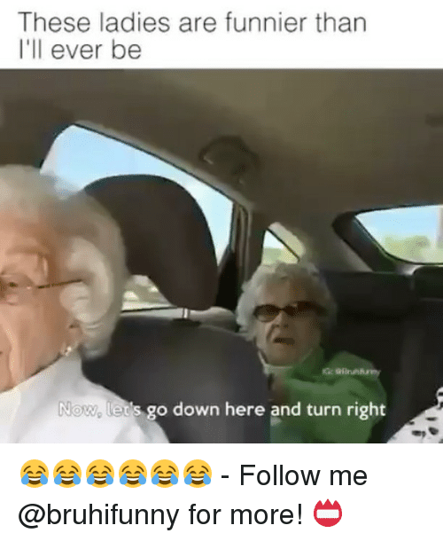 Memes, 🤖, and Down: These ladies are funnier than  I'll ever be  Now, lets go down here and turn right 😂😂😂😂😂😂 - Follow me @bruhifunny for more! 📛