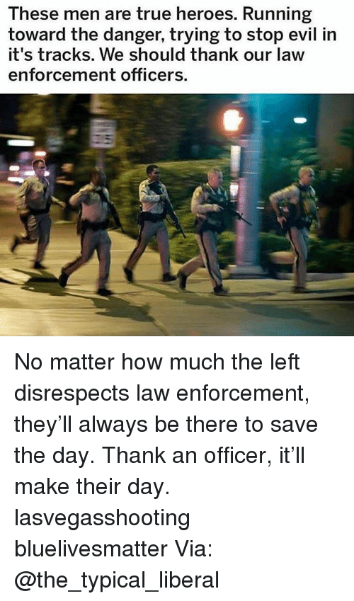 Memes, True, and Heroes: These men are true heroes. Running  toward the danger, trying to stop evil in  it's tracks. We should thank our law  enforcement officers. No matter how much the left disrespects law enforcement, they'll always be there to save the day. Thank an officer, it'll make their day. lasvegasshooting bluelivesmatter Via: @the_typical_liberal