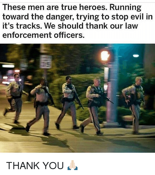 Memes, True, and Thank You: These men are true heroes. Running  toward the danger, trying to stop evil in  it's tracks. We should thank our law  enforcement officers THANK YOU 🙏🏻