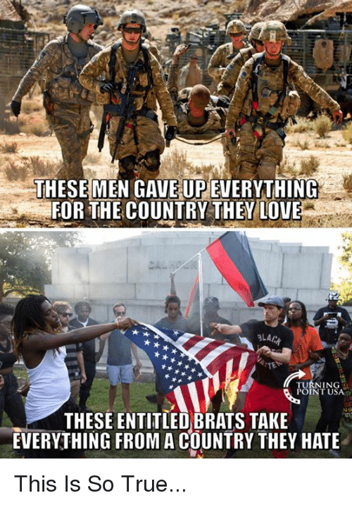 Love, Memes, and True: THESE MEN GAVE UP EVERYTHING  FOR THE COUNTRY THEY LOVE  LA  TE  NT USA  THESE ENTITLED BRATS TAKE  EVERYTHING FROM A COUNTRY THEY HATE This Is So True...