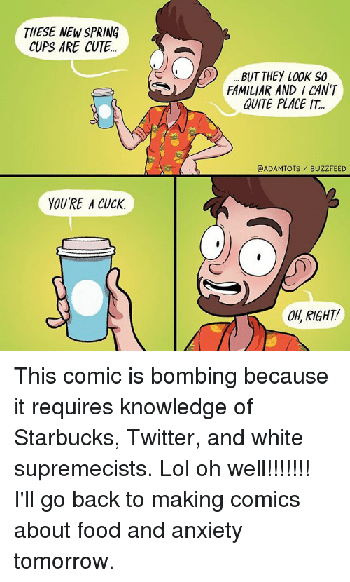 Memes, 🤖, and Comic: THESE NEW SPRING  CUPS ARE CUTE..  YOURE A CUck.  n) BUT THEY LOOK so  FAMILIAR AND I CAN'T  QUITE PLACE IT.  @ADAM TOTS BUZZFEED  OH RIGHT! This comic is bombing because it requires knowledge of Starbucks, Twitter, and white supremecists. Lol oh well!!!!!!! I'll go back to making comics about food and anxiety tomorrow.