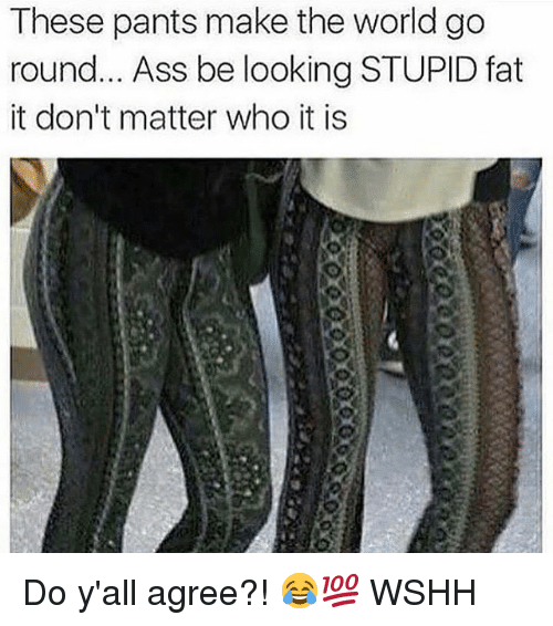 Ass, Memes, and Wshh: These pants make the world go  round... Ass be looking STUPID fat  it don't matter who it is Do y'all agree?! 😂💯 WSHH