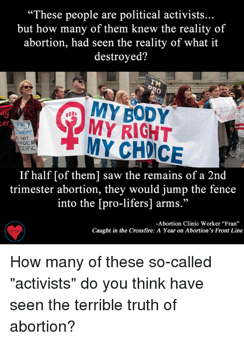 """Memes, 🤖, and Crossfire: """"These people are political activists...  but how many of them knew the reality of  abortion, had seen the reality of what it  destroyed?  MY BODY  MY RIGHT  er  IONOMY  S NOT  MY NDER  ECIFIC  If half [of them] saw the remains of a 2nd  trimester abortion, they would jump the fence  into the [pro-lifers] arms.""""  -Abortion Clinic Worker """"Fran""""  Caught in the Crossfire: A Year on Abortion's Front Line How many of these so-called """"activists"""" do you think have seen the terrible truth of abortion?"""