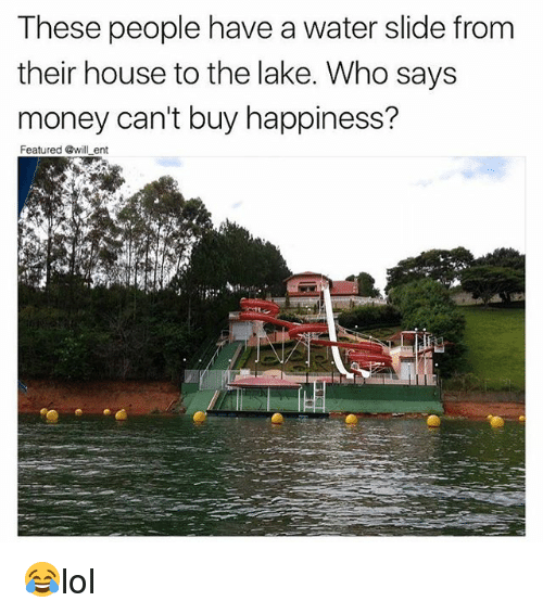 Memes, Money, and House: These people have a water slide from  their house to the lake. Who says  money can't buy happiness?  Featured @will ent 😂lol