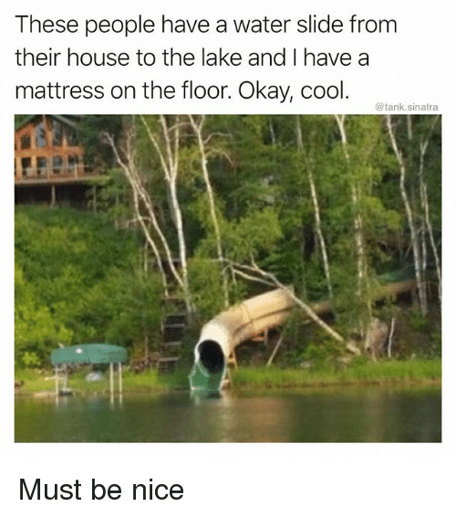 Funny, Cool, and House: These people have a water slide from  their house to the lake and I have a  mattress on the floor. Okay, cool.  @tank.sinatra Must be nice