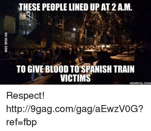 Dank, 🤖, and Blood: THESE PEOPLE LINED UP AT 2 AM.  TO GIVE BLOOD TO SPANISH TRAIN  VICTIMS  MEMEFUL COM Respect! http://9gag.com/gag/aEwzV0G?ref=fbp