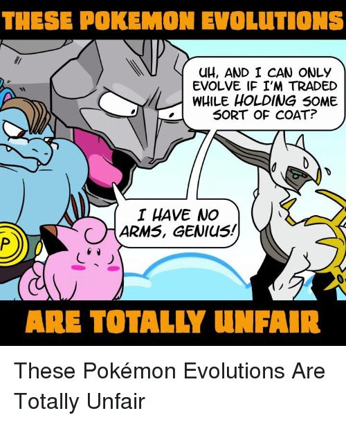 Memes, Pokemon, and Evolution: THESE POKEMON EVOLUTIONS  UH, AND I CAN ONLY  EVOLVE IF I'M TRADED  WHILE HOLDING SOME  SORT OF COAT?  I HAVE NO  ARMS, GENIUS!  ARE TOTALLY UNFAIR These Pokémon Evolutions Are Totally Unfair