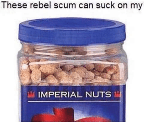 Star Wars, Imperial, and Scum: These rebel scum can suck on my  IMPERIAL NUTS