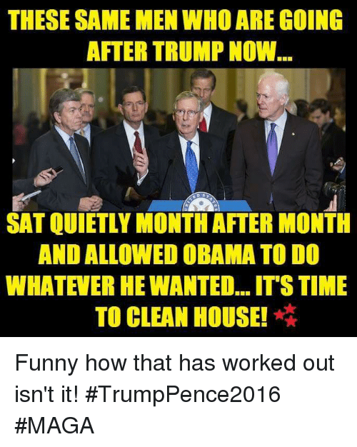Memes, Obama, and Working Out: THESE SAME MEN WHOAREGOING  AFTERTRUMP NOW...  SATQUIETLY MONTH AFTER MONTH  AND ALLOWED OBAMA TO DO  WHATEVER HEWANTED...ITSTIME  TO CLEAN HOUSE! Funny how that has worked out isn't it! #TrumpPence2016 #MAGA