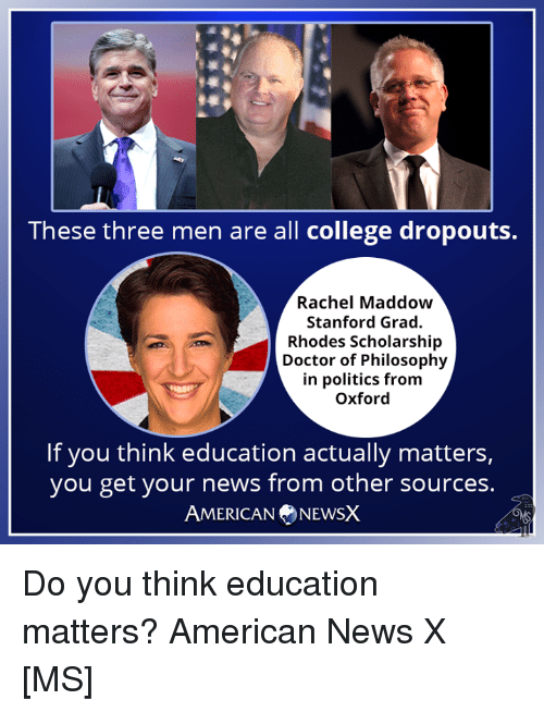 College, Doctor, and Memes: These three men are all college dropouts.  Rachel Maddow  Stanford Grad.  Rhodes Scholarship  Doctor of Philosophy  in politics from  Oxford  If you think education actually matters,  you get your news from other sources.  AMERICANNEWSX Do you think education matters? American News X [MS]