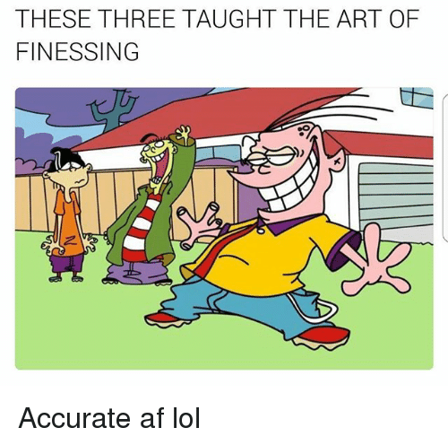 Af, Lol, and Memes: THESE THREE TAUGHT THE ART OF  FINESSING Accurate af lol