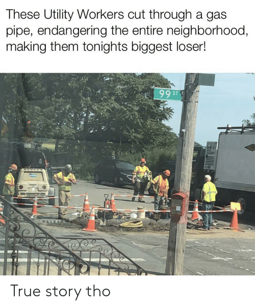 True, True Story, and Dank Memes: These Utility Workers cut through a gas  pipe, endangering the entire neighborhood,  making them tonights biggest loser!  99 ST True story tho