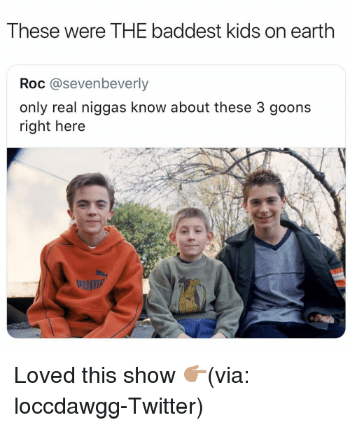 Funny, Twitter, and Earth: These were THE baddest kids on earth  Roc @sevenbeverly  only real niggas know about these 3 goons  right here Loved this show 👉🏽(via: loccdawgg-Twitter)