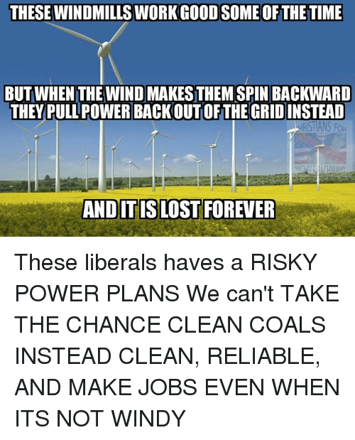Memes, Forever, and Jobs: THESE WINDMILLS WORKGOODSOME OFTHE TIME  BUT WHEN THE WIND MAKESTHEM SPIN BACKWARD  THEY PULL POWERBACKOUTOF THE GRID INSTEAD  RST ANS FOR  AND ITISLOST FOREVER These liberals haves a RISKY POWER PLANS We can't TAKE THE CHANCE CLEAN COALS INSTEAD CLEAN, RELIABLE, AND MAKE JOBS EVEN WHEN ITS NOT WINDY