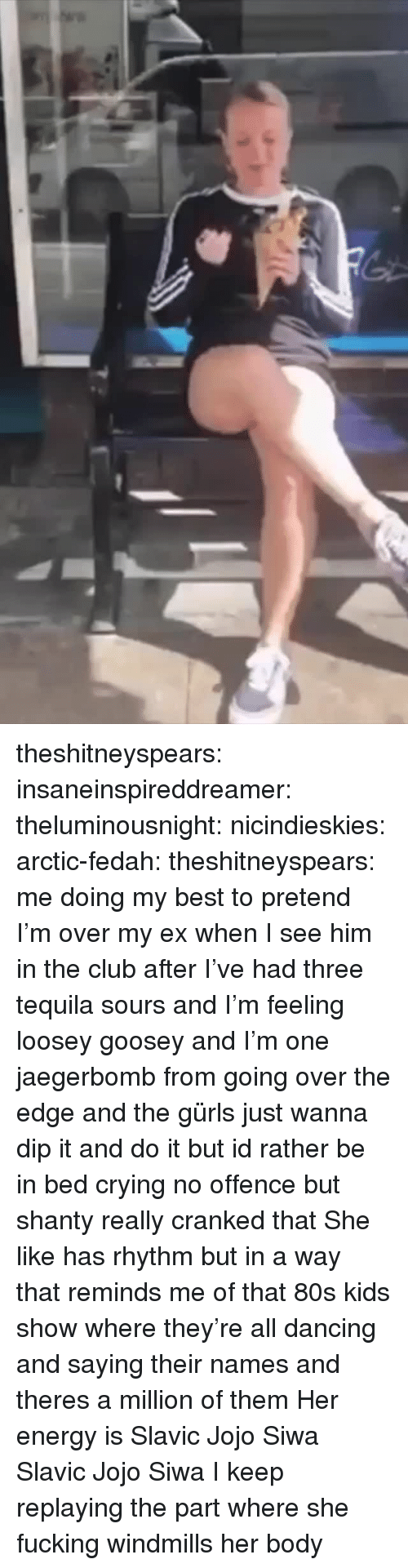 80s, Club, and Crying: theshitneyspears: insaneinspireddreamer:   theluminousnight:   nicindieskies:  arctic-fedah:   theshitneyspears:  me doing my best to pretend I'm over my ex when I see him in the club after I've had three tequila sours and I'm feeling loosey goosey and I'm one jaegerbomb from going over the edge and the gürls just wanna dip it and do it but id rather be in bed crying  no offence but shanty really cranked that   She like has rhythm but in a way that reminds me of that 80s kids show where they're all dancing and saying their names and theres a million of them  Her energy is Slavic Jojo Siwa   Slavic Jojo Siwa   I keep replaying the part where she fucking windmills her body