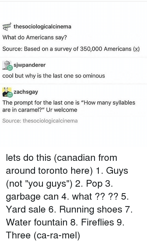 """Memes, Pop, and Shoes: thesociologicalcinema  What do Americans say?  Source: Based on a survey o 350,000 Americans (x)  sjwpanderer  cool but why is the last one so ominous  zachsgay  The prompt for the last one is """"How many syllables  are in caramel?"""" Ur welcome  Source: thesociologicalcinema lets do this (canadian from around toronto here) 1. Guys (not """"you guys"""") 2. Pop 3. garbage can 4. what ?? ?? 5. Yard sale 6. Running shoes 7. Water fountain 8. Fireflies 9. Three (ca-ra-mel)"""