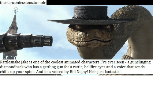 Tumblr, Voice, and Animated: thestanconfessions.tumblr  Rattlesnake Jake is one of the coolest animated characters I've ever seen - a gunslinging  diamondback who has a gattling gun for a rattle, hellfire eyes and a voice that sends  chills up your spine. And he's voiced by Bill Nighy! He's just fantastic!
