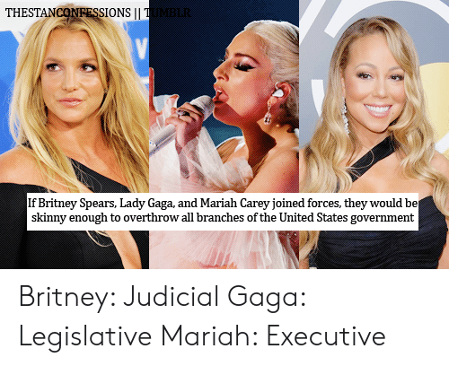 Britney Spears, Lady Gaga, and Mariah Carey: THESTANCONRESSIONS|I  If Britney Spears, Lady Gaga, and Mariah Carey joined forces, they would be  skinny enough to overthrow all branches of the United States government Britney: JudicialGaga: LegislativeMariah: Executive