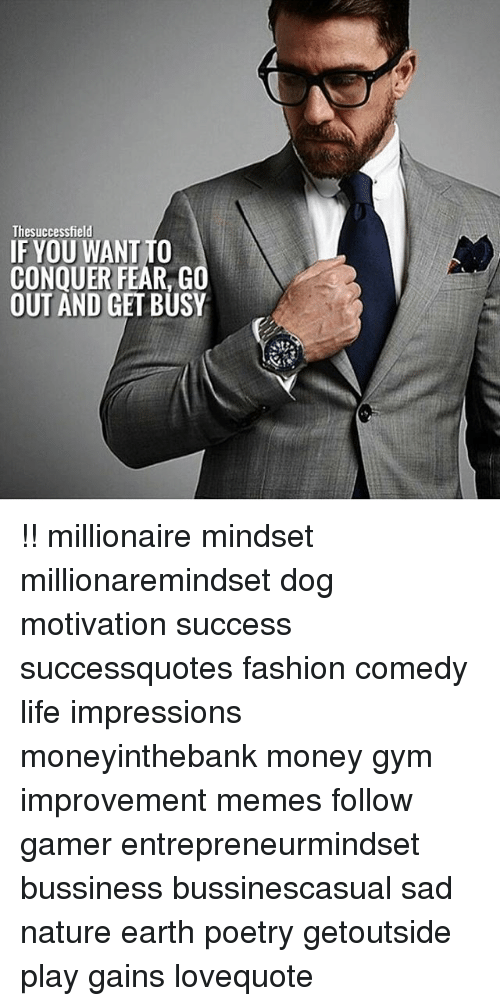 Fashion, Gym, and Life: Thesuccessfield  IF YOU WANT TO  CONQUER FEAR, GO  OUT AND GET BUSY !! millionaire mindset millionaremindset dog motivation success successquotes fashion comedy life impressions moneyinthebank money gym improvement memes follow gamer entrepreneurmindset bussiness bussinescasual sad nature earth poetry getoutside play gains lovequote