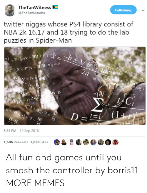 Dank, Memes, and Nba: TheTanWitness  @TheTanMamba  Following  twitter niggas whose PS4 library consist of  NBA 2k 16,17 and 18 trying to do the lab  puzzles in Spider-Man  y x (v  iF  B. B  1)  d6  5:34 PM - 10 Sep 2018  1,506 Retweets 3,638 Likes All fun and games until you smash the controller by borris11 MORE MEMES