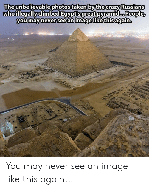 Crazy, Taken, and Image: Theunbelievablephotos taken bythe crazy Russians  whoillegallyclimbed Egvpt'sgreat pyramid... People  you mavinever 'see animagelikethisagain You may never see an image like this again...