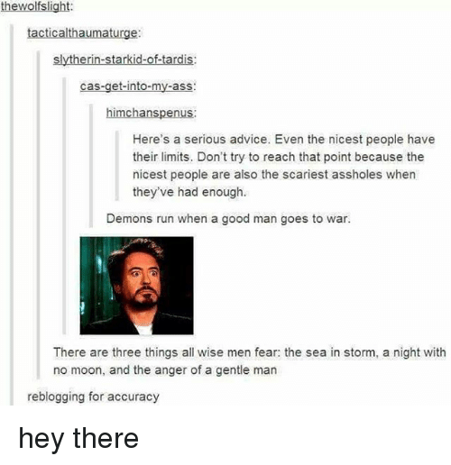 Advice, Ass, and Memes: thewolfslight:  tacticalthaumaturge:  slytherin-starkid-of-tardis:  cas-get-into-my-ass:  himchanspenus:  Here's a serious advice. Even the nicest people have  their limits. Don't try to reach that point because the  nicest people are also the scariest assholes when  they've had enough.  Demons run when a good man goes to war.  There are three things all wise men fear: the sea in storm, a night with  no moon, and the anger of a gentle man  reblogging for accuracy hey there