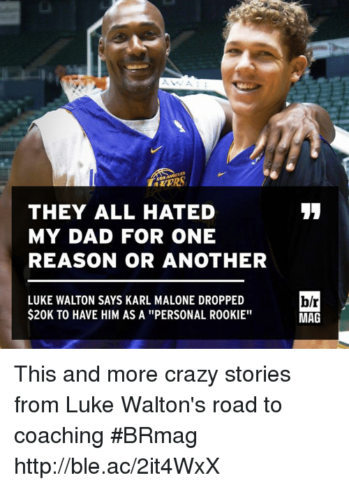"Crazy, Dad, and Luke Walton: THEY ALL HATED  MY DAD FOR ONE  REASON OR ANOTHER  LUKE WALTON SAYS KARL MALONE DROPPED  $20K TO HAVE HIM AS A ""PERSONAL ROOKIE""  b/r  MAG This and more crazy stories from Luke Walton's road to coaching #BRmag http://ble.ac/2it4WxX"