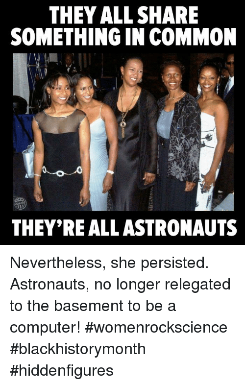 Memes, 🤖, and Astronaut: THEY ALL SHARE  SOMETHING IN COMMON  THEY'REALLASTRONAUTS Nevertheless, she persisted. Astronauts, no longer relegated to the basement to be a computer!  #womenrockscience #blackhistorymonth #hiddenfigures