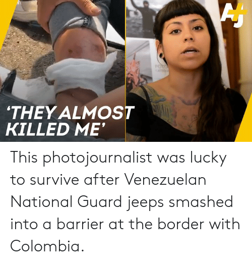 Memes, Colombia, and 🤖: THEY ALMOST  KILLED ME This photojournalist was lucky to survive after Venezuelan National Guard jeeps smashed into a barrier at the border with Colombia.