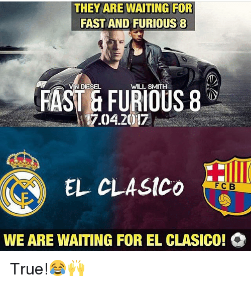 Memes, 🤖, and Fast and Furious 8: THEY ARE WAITING FOR  FAST AND FURIOUS 8  VIN DIESEL  WILL SMITH  FAST FURIOUS 8  17.04.2017  EL CLASICO  F C B  WE ARE WAITING FOR EL CLASICO! Q True!😂🙌