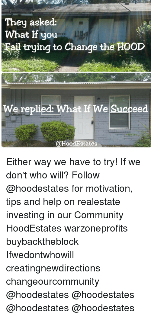 Community, Fail, and Memes: They asked:  What lf you  Fail trying to Change the HOOD  We replied:  What If We  Succeed  @HoodEstates Either way we have to try! If we don't who will? Follow @hoodestates for motivation, tips and help on realestate investing in our Community HoodEstates warzoneprofits buybacktheblock Ifwedontwhowill creatingnewdirections changeourcommunity @hoodestates @hoodestates @hoodestates @hoodestates