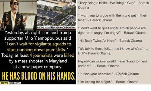 """Arguing, Obama, and Barack Obama: They Bring a Knife...We Bring a Gun"""" - Barack  Obama  """"I want you to argue with them and get in their  face! - Barack Obama  MULTIPLE FATALITIES IN NEWSROOM SHOOTING  """"I don't want to quell anger. I think people are  """"  Yesterday, alt-right icon and Trump  supporter Milo Yiannopoulous said  """"I can't wait for vigilante squads to  start gunning down journalists.""""  Today, at least 4 journalists were killed  by a mass shooter in Maryland  at a newspaper company.  right to be angry! I'm angry!"""" - Barack Obama  """"Hit Back Twice As Hard"""" Barack Obama  """"We talk to these folks... so I know who's a*to  kick""""- Barack Obama  Republican victory would mean """"hand to hand  combat""""Barack Obama  'Punish your enemies."""" - Barack Obama  """"I'm itching for a fight."""" Barack Obama  HE HAS BLOOD ON HIS HANDS  OCCUPY DEMOCRATS"""