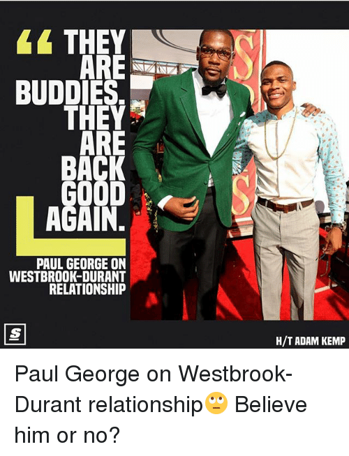 Memes, Paul George, and Back: THEY  BUDDIES  BACK  AGAIN.  PAUL GEORGE ON  WESTBROOK-DURANT  RELATIONSHIP  H/T ADAM KEMP Paul George on Westbrook-Durant relationship🙄 Believe him or no?