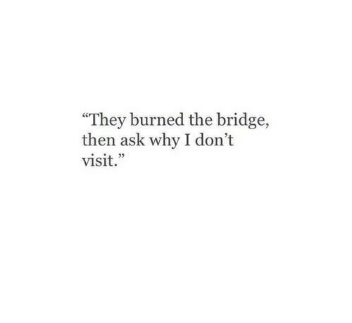 """Ask, The Bridge, and Bridge: They burned the bridge,  then ask why I don't  visit."""""""