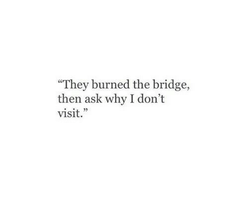"Ask, The Bridge, and Bridge: ""They burned the bridge,  then ask why I don't  visit."""