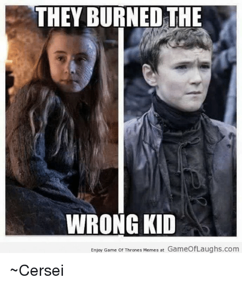 They Burned The Wrong Kid Enjoy Game Of Thrones Memes At