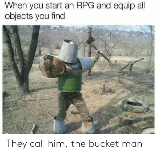 Him, Man, and They: They call him, the bucket man