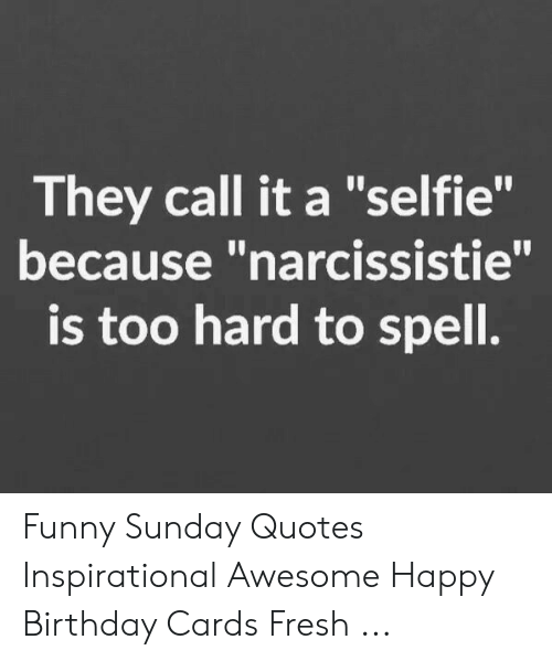 They Call It A Selfie Because Narcissistie Is Too Hard To