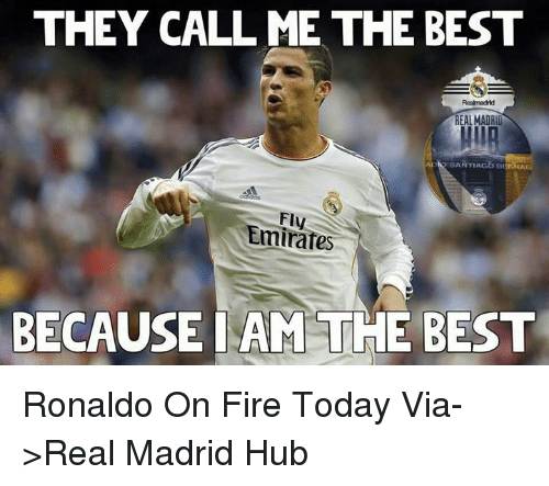 Memes, Real Madrid, and Emirates: THEY CALL ME THE BEST  REAL MADRID  ADI SANTIAGO Br  NAB  Emirate  BECAUSE I AM THE BEST Ronaldo On Fire Today  Via->Real Madrid Hub