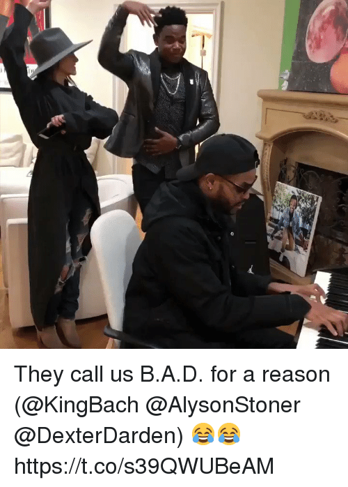 Memes, Reason, and 🤖: They call us B.A.D. for a reason (@KingBach @AlysonStoner @DexterDarden) 😂😂 https://t.co/s39QWUBeAM