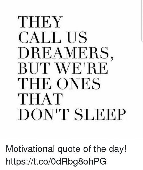 They Call Us Dreamers But Were The Ones That Dont Sleep Motivational