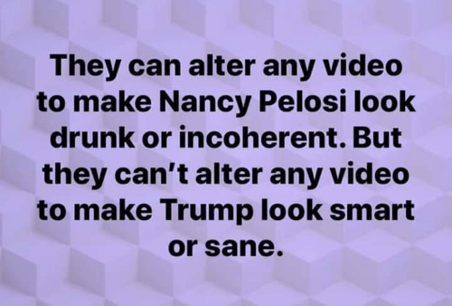 Drunk, Trump, and Video: They can alter any video  to make Nancy Pelosi look  drunk or incoherent. But  they can't alter any video  to make Trump look smart  or sane