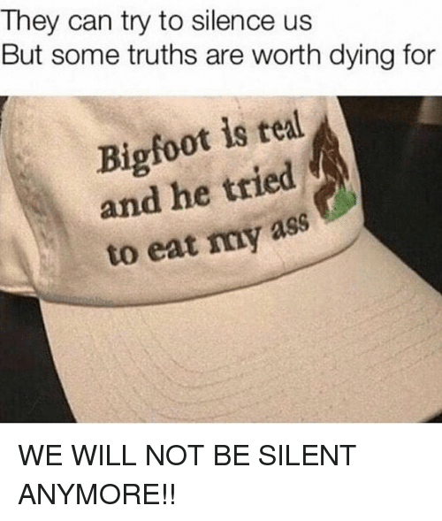 Ass, Bigfoot, and Memes: They can try to silence us  But some truths are worth dying for  Bigfoot is tel  and he tried  to eat my ass WE WILL NOT BE SILENT ANYMORE!!
