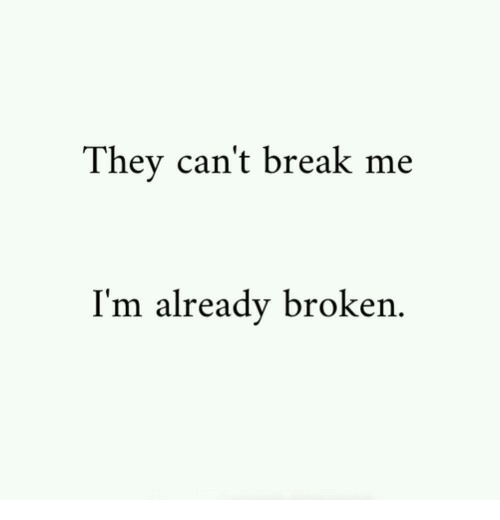 Break, They, and Broken: They can't break me  I'm already broken.
