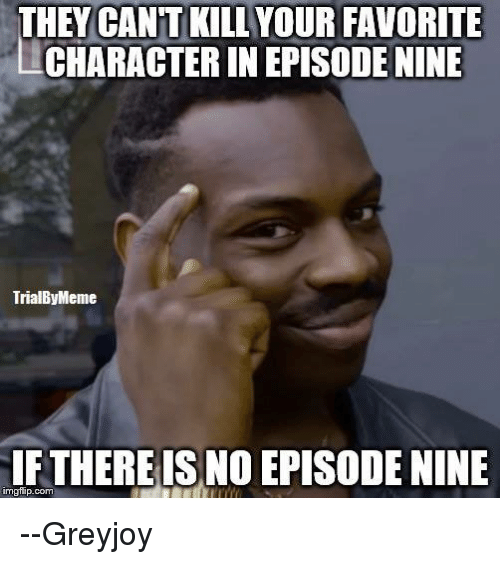 Memes, 🤖, and Imgflip: THEY CANT KILL YOUR FAVORITE  CHARACTER INEPISODENINE  TrialByMeme  IFTHERE IS NO EPISODENINE  imgflip.com --Greyjoy