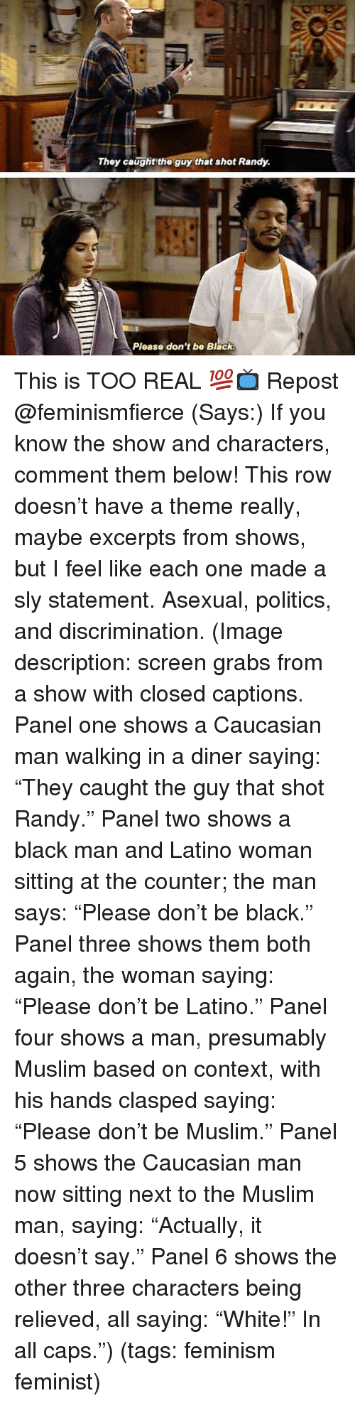 "Feminism, Memes, and Muslim: They caught the guy that shot Randy.  Ploase don't be Black This is TOO REAL 💯📺 Repost @feminismfierce (Says:) If you know the show and characters, comment them below! This row doesn't have a theme really, maybe excerpts from shows, but I feel like each one made a sly statement. Asexual, politics, and discrimination. (Image description: screen grabs from a show with closed captions. Panel one shows a Caucasian man walking in a diner saying: ""They caught the guy that shot Randy."" Panel two shows a black man and Latino woman sitting at the counter; the man says: ""Please don't be black."" Panel three shows them both again, the woman saying: ""Please don't be Latino."" Panel four shows a man, presumably Muslim based on context, with his hands clasped saying: ""Please don't be Muslim."" Panel 5 shows the Caucasian man now sitting next to the Muslim man, saying: ""Actually, it doesn't say."" Panel 6 shows the other three characters being relieved, all saying: ""White!"" In all caps."") (tags: feminism feminist)"