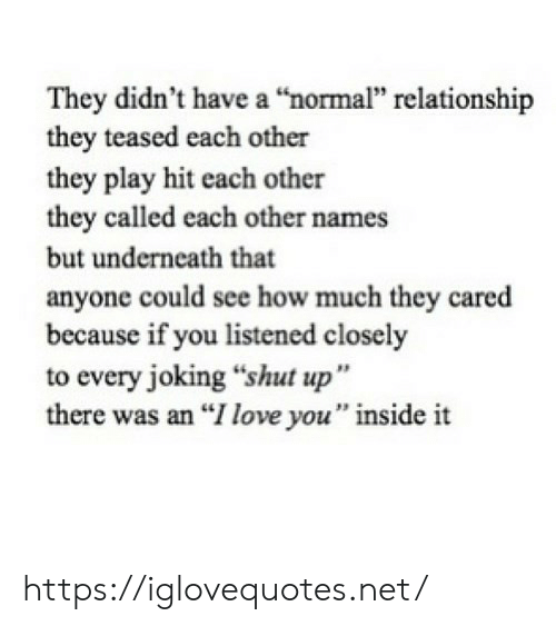 "Love, Shut Up, and I Love You: They didn't have a ""normal"" relationship  they teased each other  they play hit each other  they called each other names  but underneath that  anyone could see how much they cared  because if you listened closely  to every joking ""shut up""  there was an ""I love you"" inside it https://iglovequotes.net/"