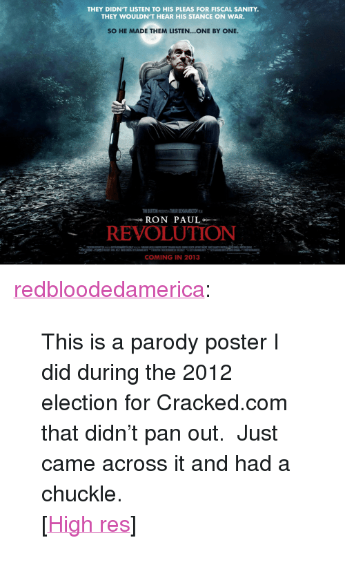 """Tumblr, Blog, and Cracked: THEY DIDN'T LISTEN TO HIS PLEAS FOR FISCAL SANITY.  THEY WOULDN'T HEAR HIS STANCE ON WAR.  SO HE MADE THEM LISTEN...ONE BY ONE.  TIM BURTON PRESENTS A TIMUR BEKMAMBETOV ALM  RON PAUL  REVOLUTION  COMING IN 2013 <p><a href=""""http://redbloodedamerica.tumblr.com/post/77912725370/this-is-a-parody-poster-i-did-during-the-2012"""" class=""""tumblr_blog"""">redbloodedamerica</a>:</p>  <blockquote><p>This is a parody poster I did during the 2012 election for Cracked.com that didn't pan out. Just came across it and had a chuckle.</p> <p>[<a href=""""http://i.imgur.com/gbCWTB6.jpg"""">High res</a>]</p></blockquote>"""